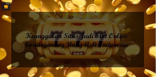 Keunggulan Situs Judi Slot Online Spadegaming Uang Asli Indonesia