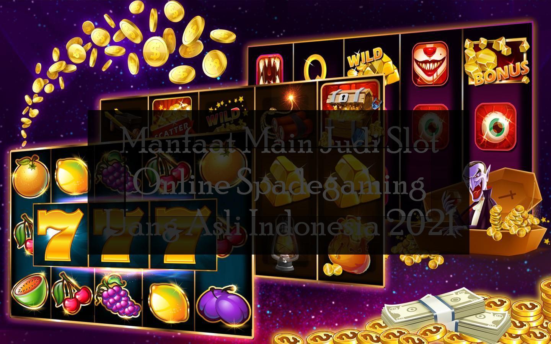 Manfaat Main Judi Slot Online Spadegaming Uang Asli Indonesia 2021
